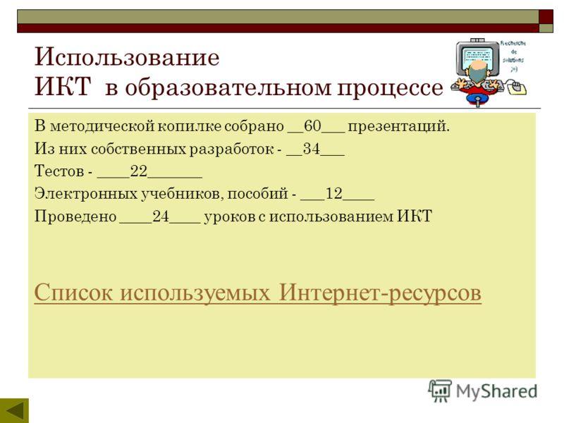 Использование ИКТ в образовательном процессе В методической копилке собрано __60___ презентаций. Из них собственных разработок - __34___ Тестов - ____22_______ Электронных учебников, пособий - ___12____ Проведено ____24____ уроков с использованием ИК
