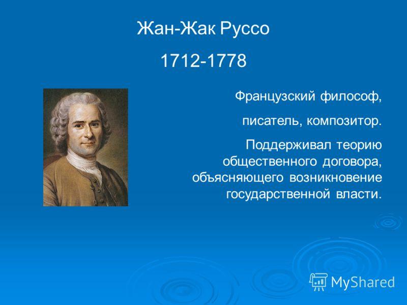 Жан-Жак Руссо 1712-1778 Французский философ, писатель, композитор. Поддерживал теорию общественного договора, объясняющего возникновение государственной власти.