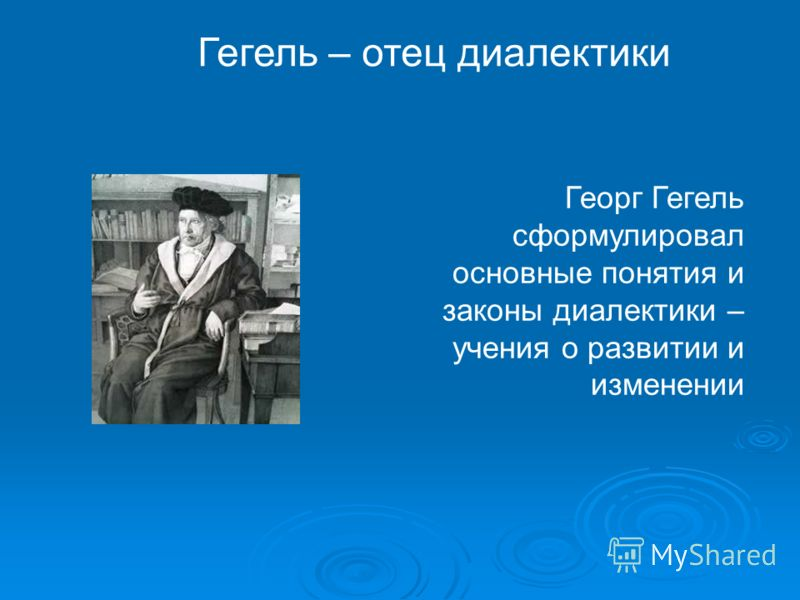 Гегель – отец диалектики Георг Гегель сформулировал основные понятия и законы диалектики – учения о развитии и изменении