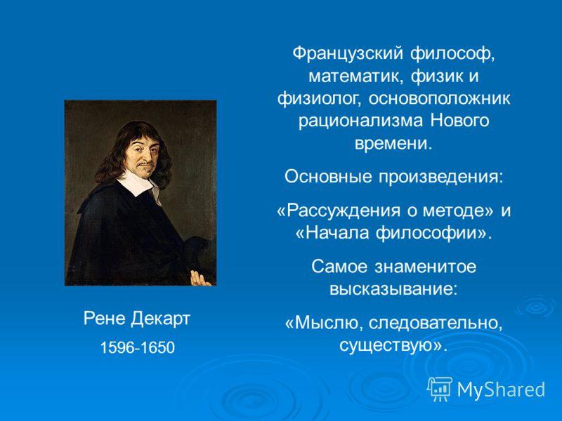 Рене Декарт 1596-1650 Французский философ, математик, физик и физиолог, основоположник рационализма Нового времени. Основные произведения: «Рассуждения о методе» и «Начала философии». Самое знаменитое высказывание: «Мыслю, следовательно, существую».
