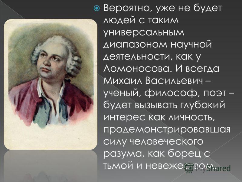 Вероятно, уже не будет людей с таким универсальным диапазоном научной деятельности, как у Ломоносова. И всегда Михаил Васильевич – ученый, философ, поэт – будет вызывать глубокий интерес как личность, продемонстрировавшая силу человеческого разума, к