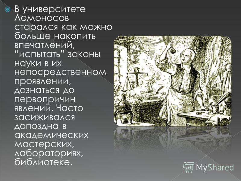 В университете Ломоносов старался как можно больше накопить впечатлений, испытать законы науки в их непосредственном проявлении, дознаться до первопричин явлений. Часто засиживался допоздна в академических мастерских, лабораториях, библиотеке.