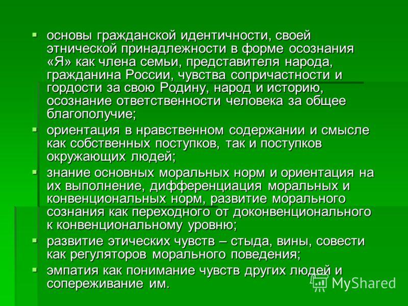 основы гражданской идентичности, своей этнической принадлежности в форме осознания «Я» как члена семьи, представителя народа, гражданина России, чувства сопричастности и гордости за свою Родину, народ и историю, осознание ответственности человека за