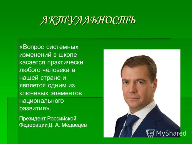 АКТУАЛЬНОСТЬ АКТУАЛЬНОСТЬ «Вопрос системных изменений в школе касается практически любого человека в нашей стране и является одним из ключевых элементов национального развития». Президент Российской Федерации Д. А. Медведев