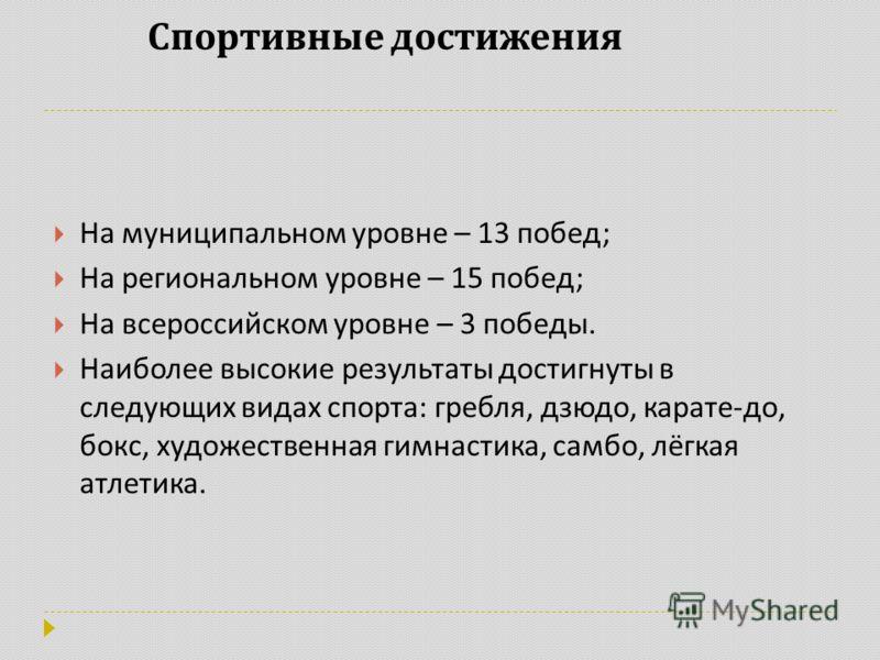 Спортивные достижения На муниципальном уровне – 13 побед ; На региональном уровне – 15 побед ; На всероссийском уровне – 3 победы. Наиболее высокие результаты достигнуты в следующих видах спорта : гребля, дзюдо, карате - до, бокс, художественная гимн