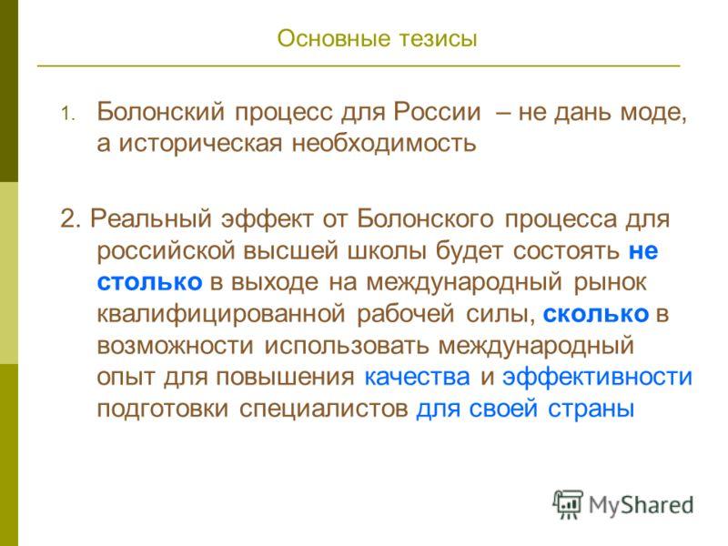 Основные тезисы 1. Болонский процесс для России – не дань моде, а историческая необходимость 2. Реальный эффект от Болонского процесса для российской высшей школы будет состоять не столько в выходе на международный рынок квалифицированной рабочей сил
