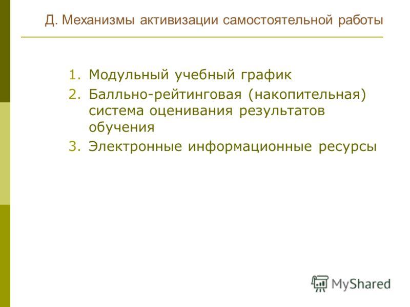 Д. Механизмы активизации самостоятельной работы 1.Модульный учебный график 2.Балльно-рейтинговая (накопительная) система оценивания результатов обучения 3.Электронные информационные ресурсы