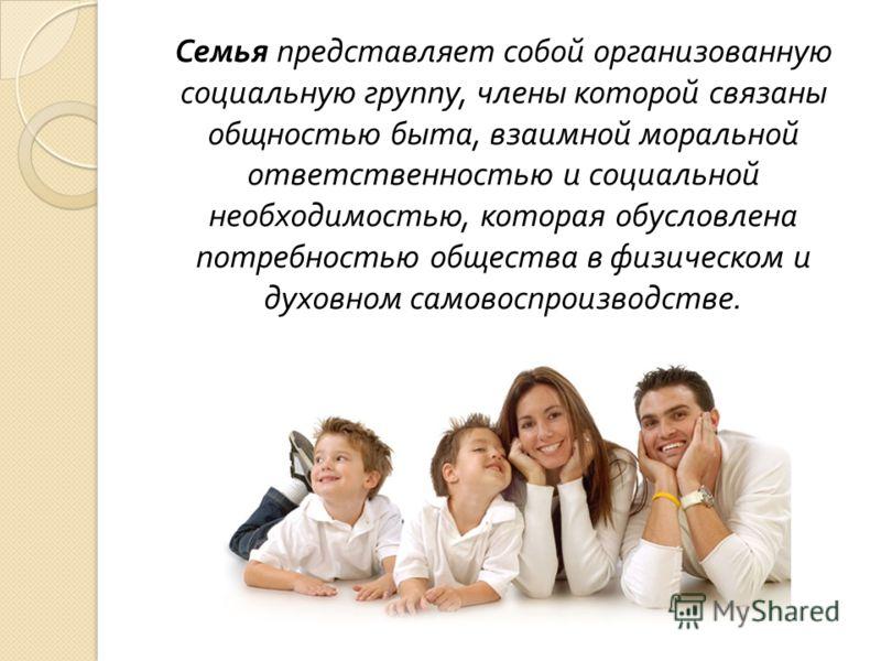 Семья представляет собой организованную социальную группу, члены которой связаны общностью быта, взаимной моральной ответственностью и социальной необ