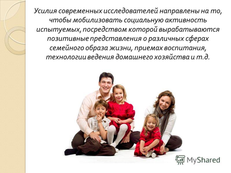 Усилия современных исследователей направлены на то, чтобы мобилизовать социальную активность испытуемых, посредством которой вырабатываются позитивные представления о различных сферах семейного образа жизни, приемах воспитания, технологии ведения дом