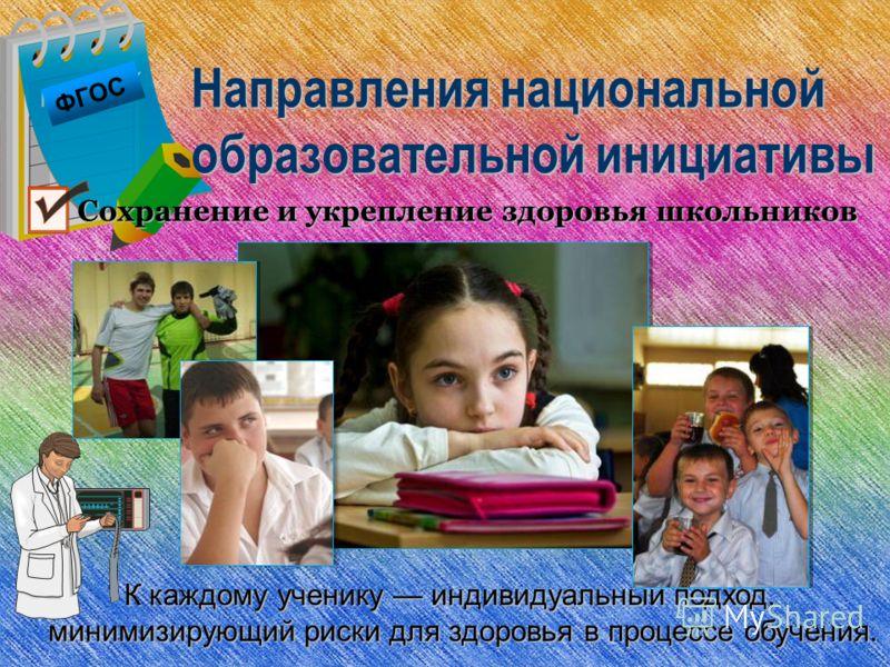 ФГОС Направления национальной образовательной инициативы К каждому ученику индивидуальный подход, минимизирующий риски для здоровья в процессе обучения. Сохранение и укрепление здоровья школьников