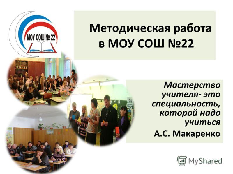 Методическая работа в МОУ СОШ 22 Мастерство учителя- это специальность, которой надо учиться А.С. Макаренко