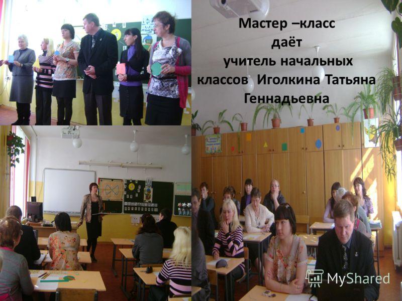 Мастер –класс даёт учитель начальных классов Иголкина Татьяна Геннадьевна