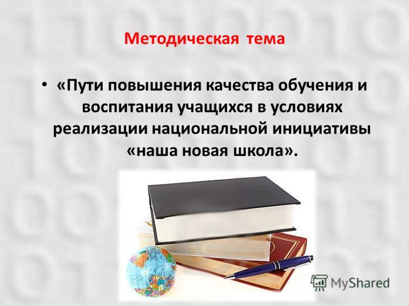 Методическая тема «Пути повышения качества обучения и воспитания учащихся в условиях реализации национальной инициативы «наша новая школа».