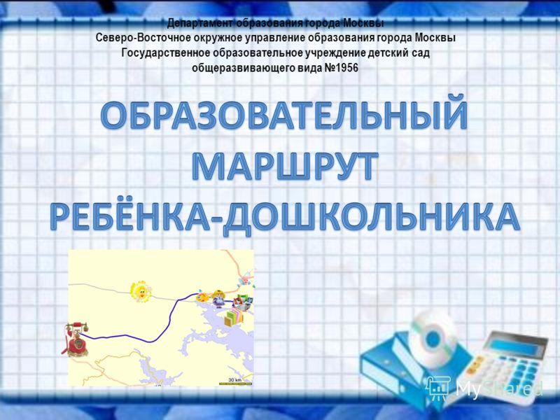 Департамент образования города Москвы Северо-Восточное окружное управление образования города Москвы Государственное образовательное учреждение детский сад общеразвивающего вида 1956