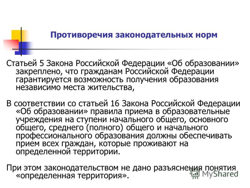 Статьей 5 Закона Российской Федерации «Об образовании» закреплено, что гражданам Российской Федерации гарантируется возможность получения образования независимо места жительства, В соответствии со статьей 16 Закона Российской Федерации «Об образовани