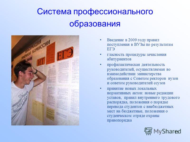 11 Система профессионального образования Введение в 2009 году правил поступления в ВУЗы по результатам ЕГЭ гласность процедуры зачисления абитуриентов профилактическая деятельность руководителей, осуществляемая во взаимодействии министерства образова