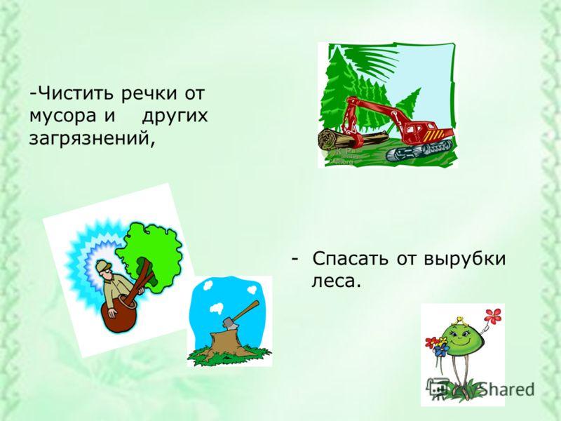 -Чистить речки от мусора и других загрязнений, - Спасать от вырубки леса.