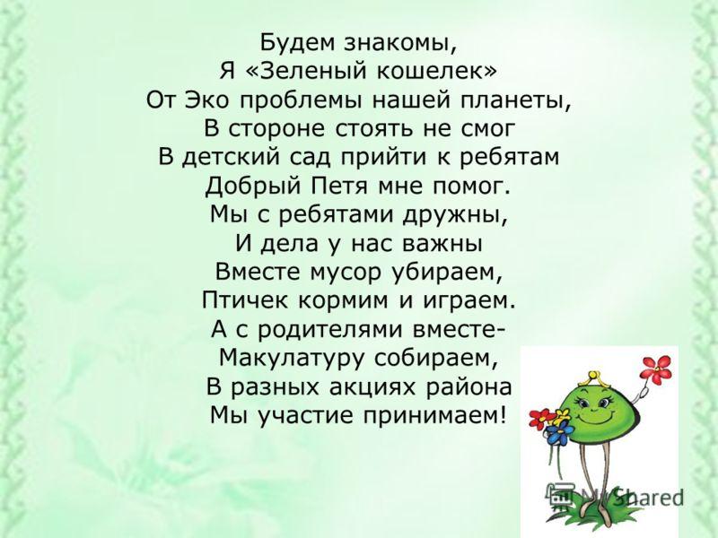 Будем знакомы, Я «Зеленый кошелек» От Эко проблемы нашей планеты, В стороне стоять не смог В детский сад прийти к ребятам Добрый Петя мне помог. Мы с ребятами дружны, И дела у нас важны Вместе мусор убираем, Птичек кормим и играем. А с родителями вме