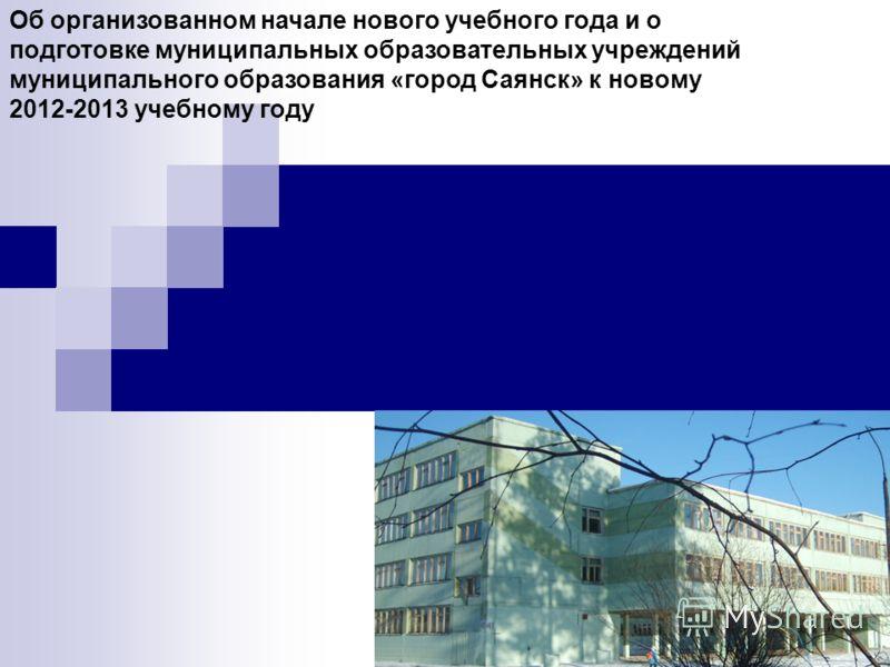Об организованном начале нового учебного года и о подготовке муниципальных образовательных учреждений муниципального образования «город Саянск» к новому 2012-2013 учебному году
