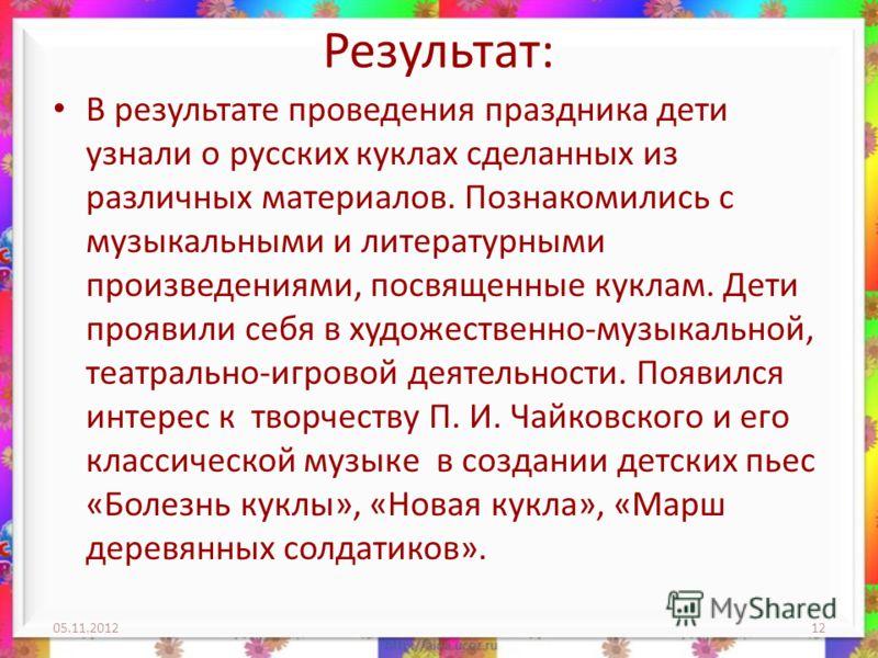 Результат: В результате проведения праздника дети узнали о русских куклах сделанных из различных материалов. Познакомились с музыкальными и литературными произведениями, посвященные куклам. Дети проявили себя в художественно-музыкальной, театрально-и