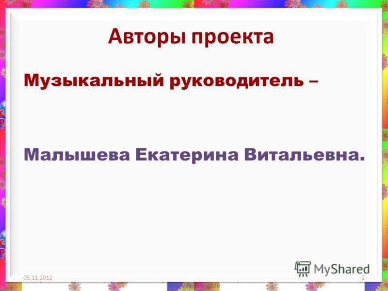 Авторы проекта Музыкальный руководитель – Малышева Екатерина Витальевна. 05.11.20122