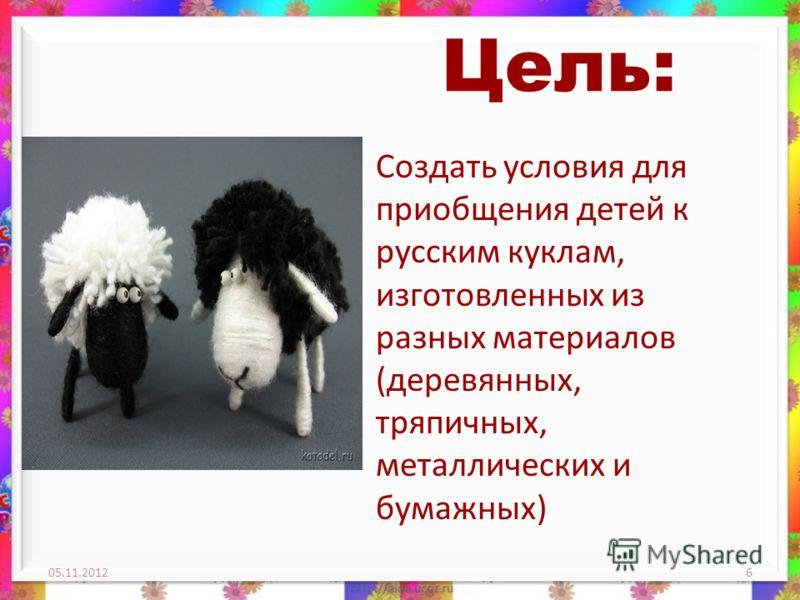 Цель: Создать условия для приобщения детей к русским куклам, изготовленных из разных материалов (деревянных, тряпичных, металлических и бумажных) 05.11.20126