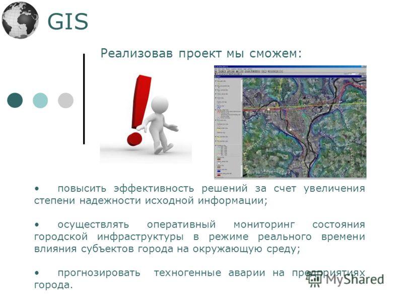 GIS повысить эффективность решений за счет увеличения степени надежности исходной информации; осуществлять оперативный мониторинг состояния городской инфраструктуры в режиме реального времени влияния субъектов города на окружающую среду; прогнозирова