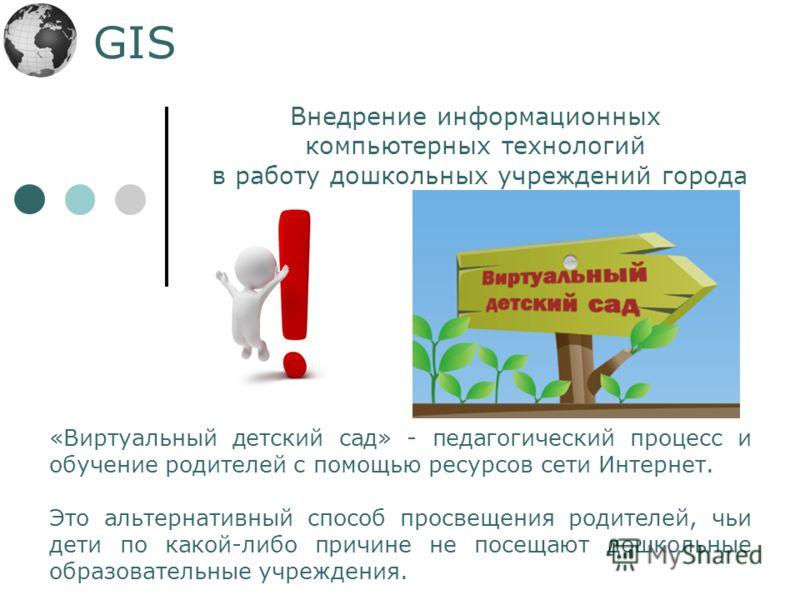 GIS «Виртуальный детский сад» - педагогический процесс и обучение родителей с помощью ресурсов сети Интернет. Это альтернативный способ просвещения родителей, чьи дети по какой-либо причине не посещают дошкольные образовательные учреждения. Внедрение