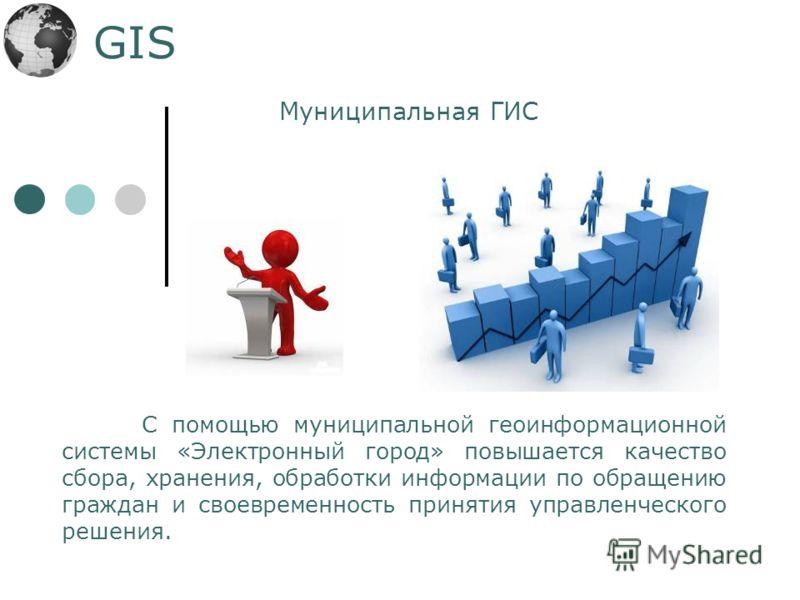 GIS С помощью муниципальной геоинформационной системы «Электронный город» повышается качество сбора, хранения, обработки информации по обращению граждан и своевременность принятия управленческого решения. Муниципальная ГИС