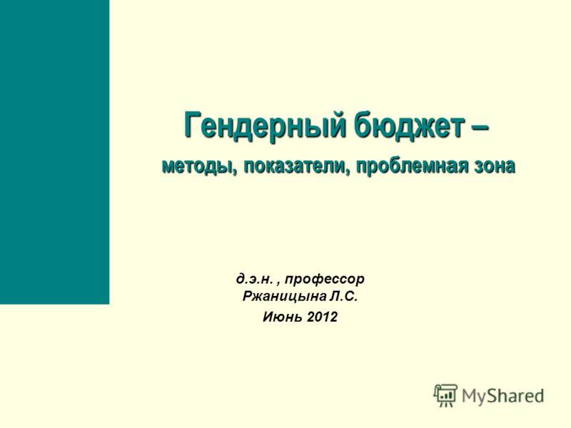 Гендерный бюджет – методы, показатели, проблемн а я зона д.э.н., профессор Ржаницына Л.С. Июнь 2012