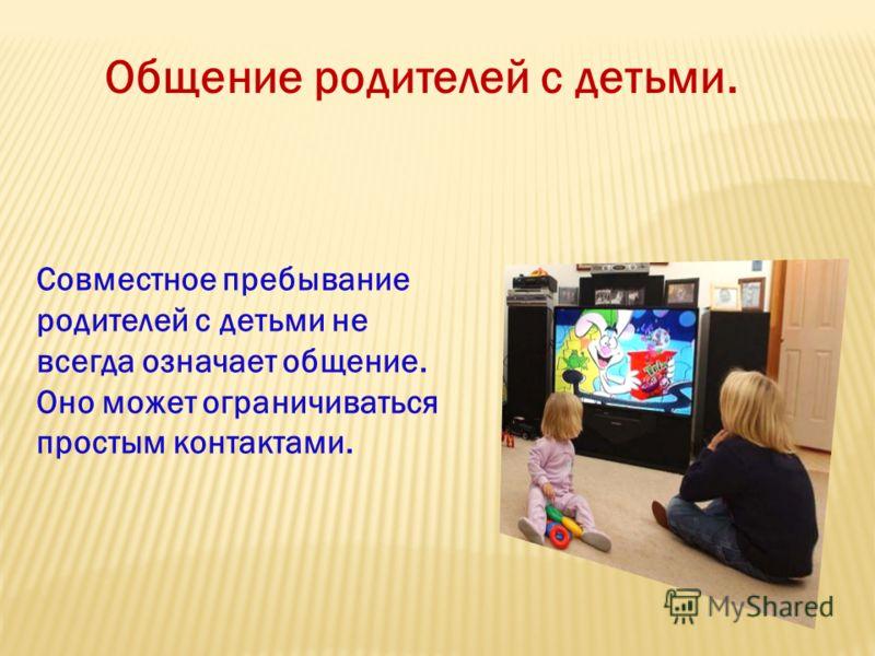 Общение родителей с детьми. Совместное пребывание родителей с детьми не всегда означает общение. Оно может ограничиваться простым контактами.