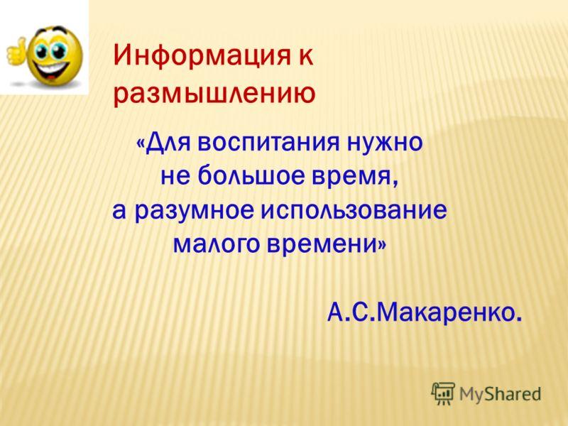 Информация к размышлению «Для воспитания нужно не большое время, а разумное использование малого времени» А.С.Макаренко.