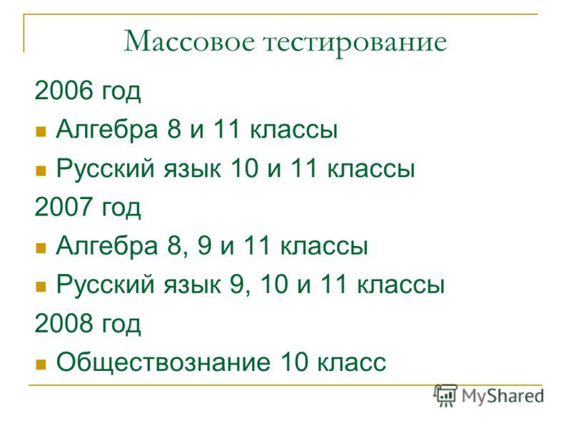 Массовое тестирование 2006 год Алгебра 8 и 11 классы Русский язык 10 и 11 классы 2007 год Алгебра 8, 9 и 11 классы Русский язык 9, 10 и 11 классы 2008 год Обществознание 10 класс