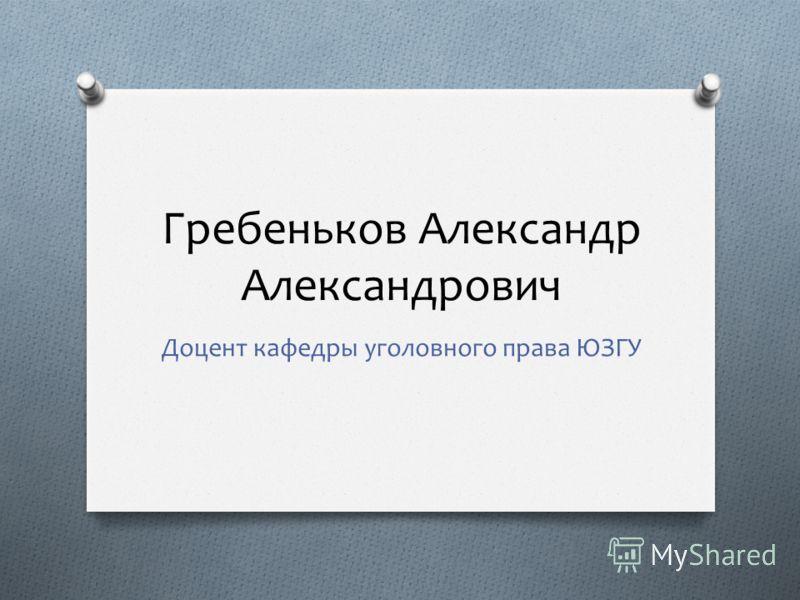 Гребеньков Александр Александрович Доцент кафедры уголовного права ЮЗГУ
