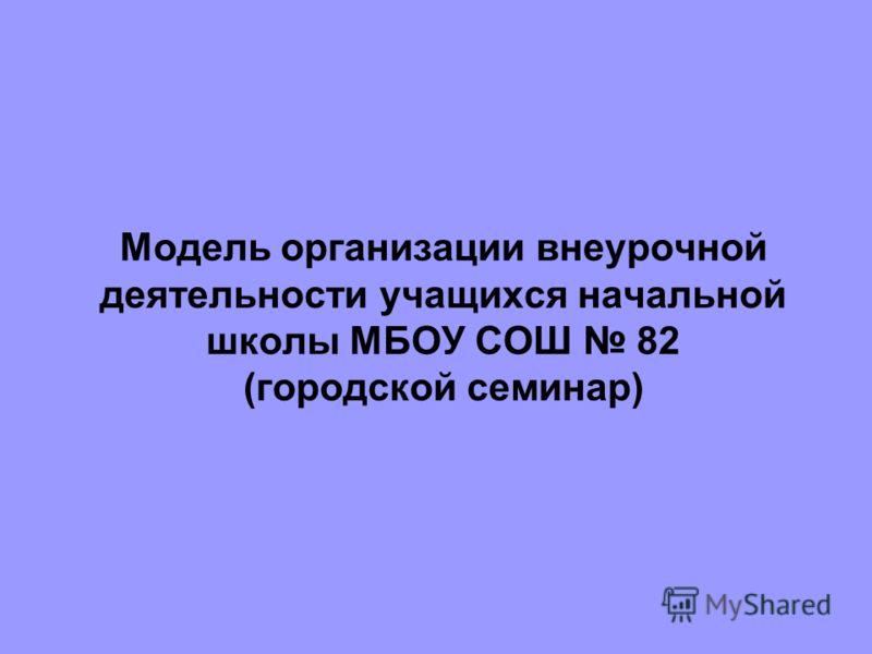 Модель организации внеурочной деятельности учащихся начальной школы МБОУ СОШ 82 (городской семинар)