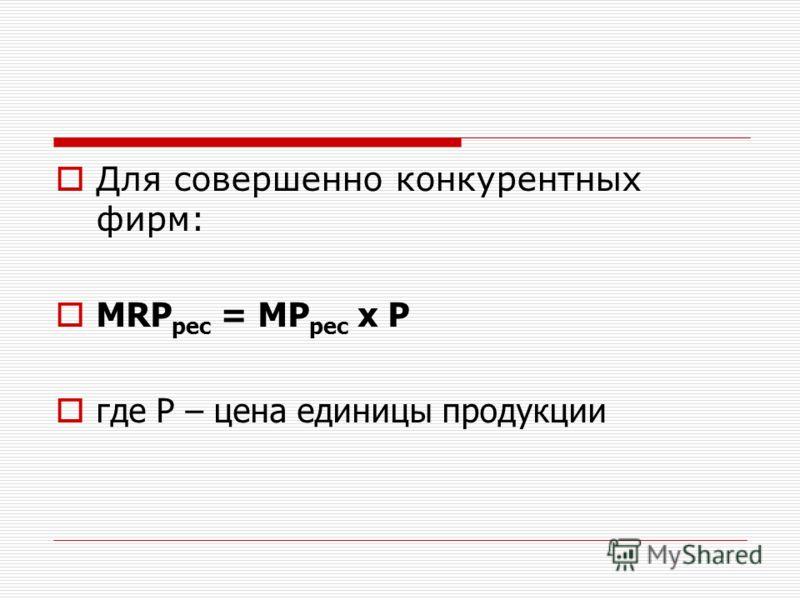 Для совершенно конкурентных фирм: MRP рес = MP рес х Р где Р – цена единицы продукции