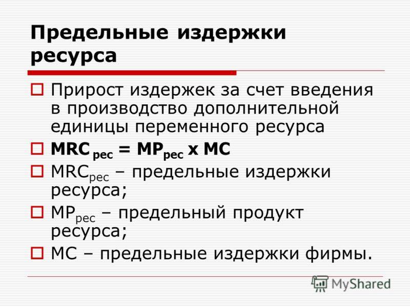 Предельные издержки ресурса Прирост издержек за счет введения в производство дополнительной единицы переменного ресурса MRC рес = MP рес х МС MRС рес – предельные издержки ресурса; MP рес – предельный продукт ресурса; MС – предельные издержки фирмы.