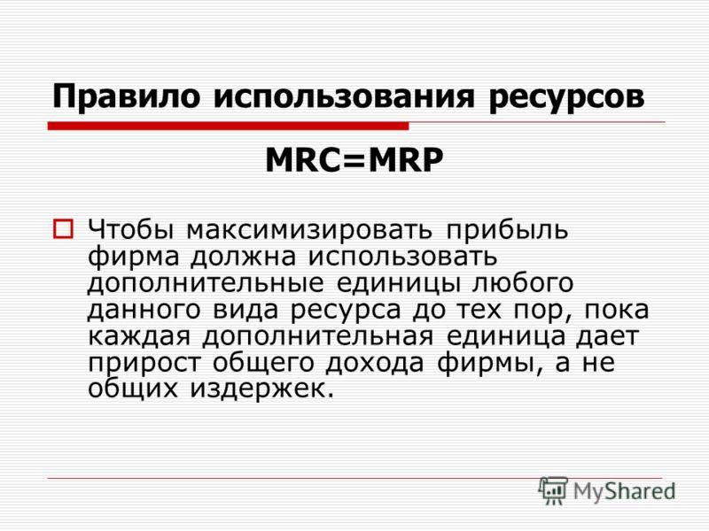 Правило использования ресурсов МRC=MRP Чтобы максимизировать прибыль фирма должна использовать дополнительные единицы любого данного вида ресурса до тех пор, пока каждая дополнительная единица дает прирост общего дохода фирмы, а не общих издержек.