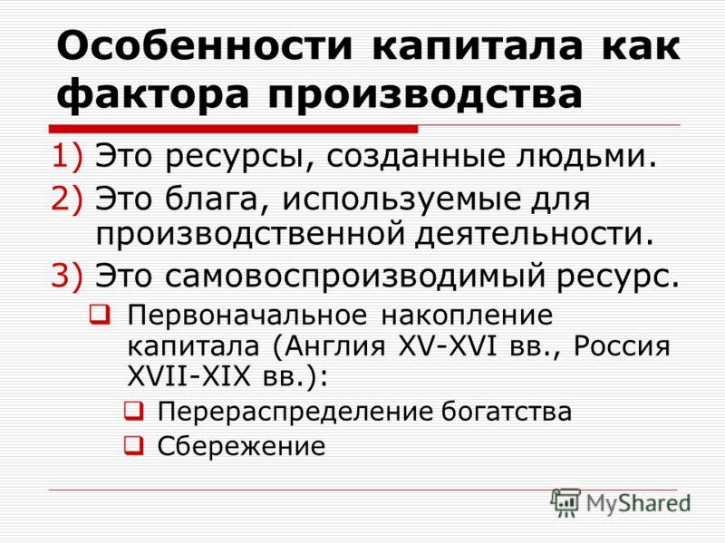 Особенности капитала как фактора производства 1)Это ресурсы, созданные людьми. 2)Это блага, используемые для производственной деятельности. 3)Это самовоспроизводимый ресурс. Первоначальное накопление капитала (Англия XV-XVI вв., Россия XVII-XIX вв.):