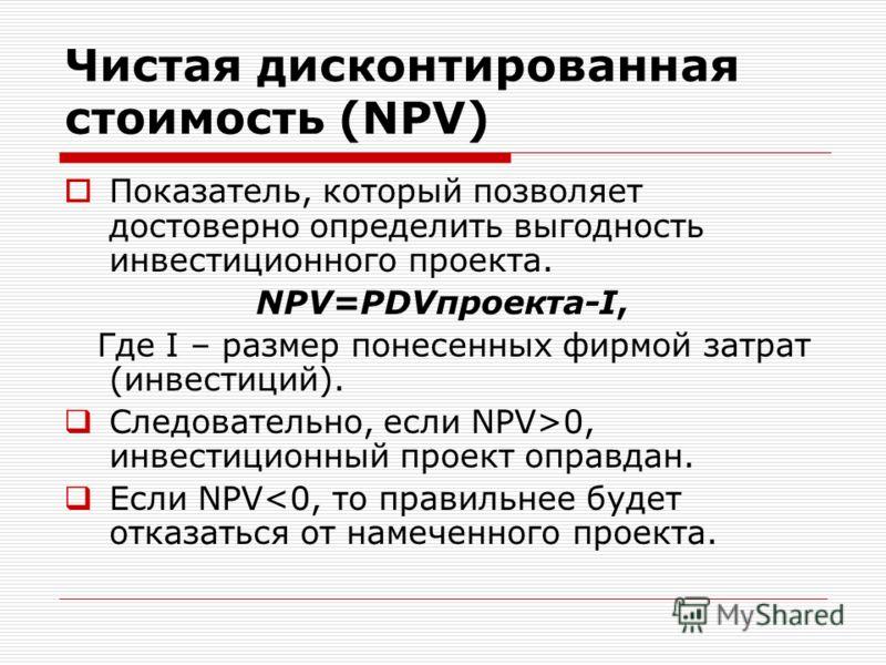 Чистая дисконтированная стоимость (NPV) Показатель, который позволяет достоверно определить выгодность инвестиционного проекта. NPV=PDVпроекта-I, Где I – размер понесенных фирмой затрат (инвестиций). Следовательно, если NPV>0, инвестиционный проект о