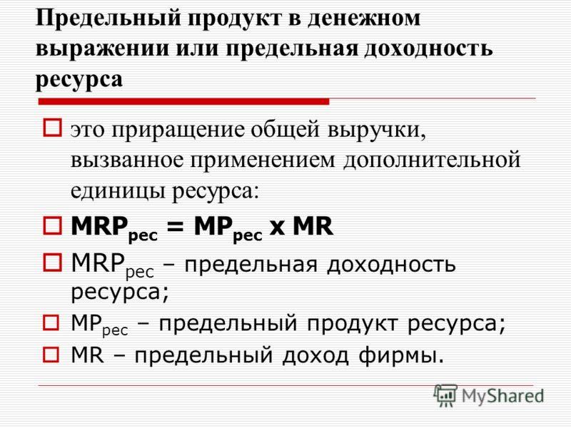 Предельный продукт в денежном выражении или предельная доходность ресурса это приращение общей выручки, вызванное применением дополнительной единицы ресурса: MRP рес = MP рес х MR MRP рес – предельная доходность ресурса; MP рес – предельный продукт р