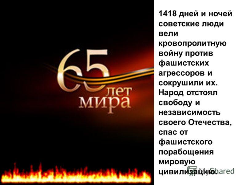 1418 дней и ночей советские люди вели кровопролитную войну против фашистских агрессоров и сокрушили их. Народ отстоял свободу и независимость своего Отечества, спас от фашистского порабощения мировую цивилизацию.