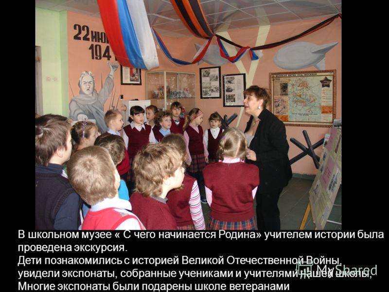В школьном музее « С чего начинается Родина» учителем истории была проведена экскурсия. Дети познакомились с историей Великой Отечественной Войны, увидели экспонаты, собранные учениками и учителями нашей школы, Многие экспонаты были подарены школе ве