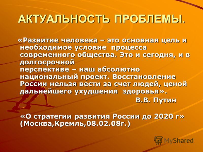 АКТУАЛЬНОСТЬ ПРОБЛЕМЫ. «Развитие человека – это основная цель и необходимое условие процесса современного общества. Это и сегодня, и в долгосрочной перспективе – наш абсолютно национальный проект. Восстановление России нельзя вести за счет людей, цен