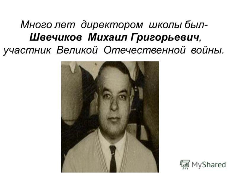 Много лет директором школы был- Швечиков Михаил Григорьевич, участник Великой Отечественной войны.