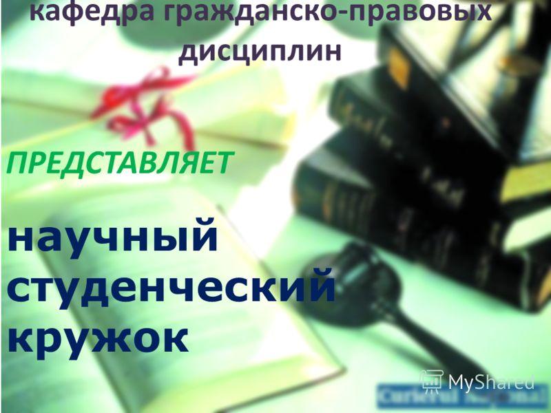 кафедра гражданско-правовых дисциплин ПРЕДСТАВЛЯЕТ научный студенческий кружок