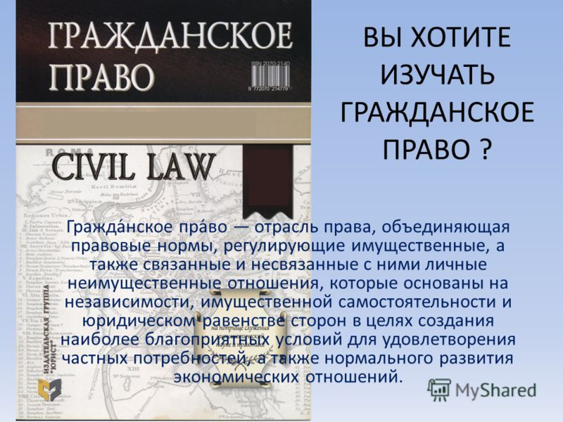 ВЫ ХОТИТЕ ИЗУЧАТЬ ГРАЖДАНСКОЕ ПРАВО ? Гражда́нское пра́во отрасль права, объединяющая правовые нормы, регулирующие имущественные, а также связанные и несвязанные с ними личные неимущественные отношения, которые основаны на независимости, имущественно