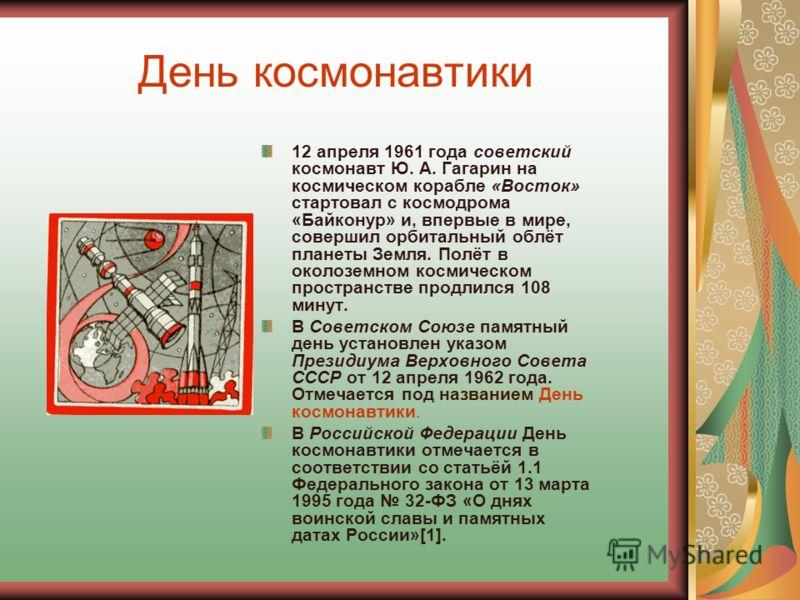День космонавтики 12 апреля 1961 года советский космонавт Ю. А. Гагарин на космическом корабле «Восток» стартовал с космодрома «Байконур» и, впервые в мире, совершил орбитальный облёт планеты Земля. Полёт в околоземном космическом пространстве продли