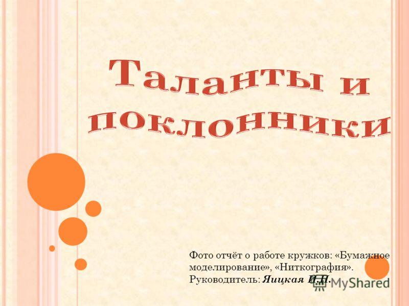 Фото отчёт о работе кружков: «Бумажное моделирование», «Ниткография». Руководитель: Яицкая И.П.