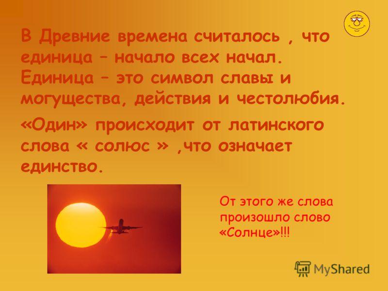 В Древние времена считалось, что единица – начало всех начал. Единица – это символ славы и могущества, действия и честолюбия. «Один» происходит от латинского слова « солюс »,что означает единство. От этого же слова произошло слово «Солнце»!!!